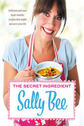 The Secret Ingredient: Delicious,easy recipes which might just save your life by Sally Bee
