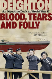 Blood, Tears and Folly: An Objective Look at World War II by Len Deighton