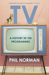 A History of Television in 100 Programmes by Phil Norman