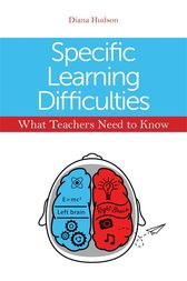 Specific Learning Difficulties - What Teachers Need to Know by Diana Hudson