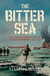 The Bitter Sea: The Struggle for Mastery in the Mediterranean 1935–1949 by Simon Ball