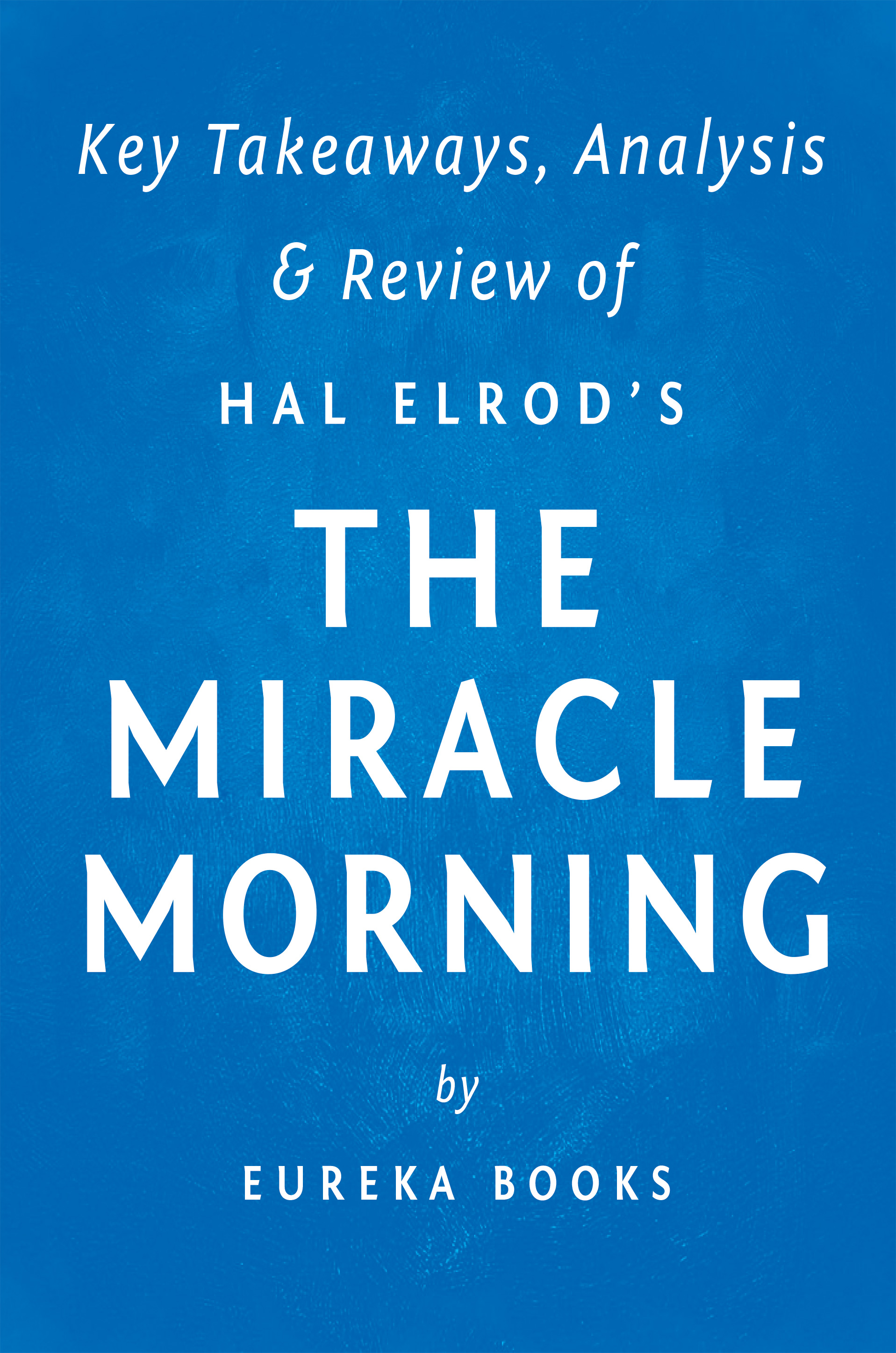Download Ebook The Miracle Morning: by Hal Elrod | Key Takeaways, Analysis & Review by Eureka Books Pdf