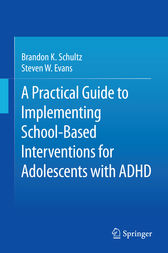 A Practical Guide to Implementing School-Based Interventions for Adolescents with ADHD by Brandon K. Schultz