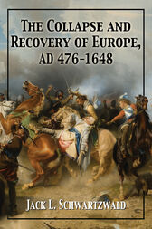 The Collapse and Recovery of Europe, AD 476-1648 by Jack L. Schwartzwald