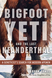 Bigfoot, Yeti, and the Last Neanderthal by Bryan Sykes