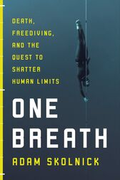 One Breath: Freediving, Death and the Quest to Shatter Human Limits by Adam Skolnick