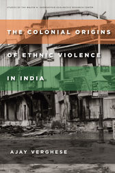 The Colonial Origins of Ethnic Violence in India by Ajay Verghese