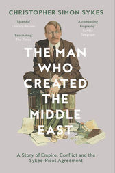 The Man Who Created the Middle East: A Story of Empire, Conflict and the Sykes-Picot Agreement by Christopher Simon Sykes