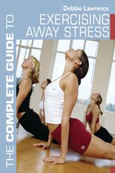 The Complete Guide to Exercising Away Stress by Debbie Lawrence