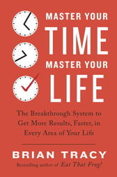 Master Your Time, Master Your Life by Brian Tracy