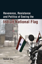 Reverence, Resistance and Politics of Seeing the Indian National Flag by Sadan Jha
