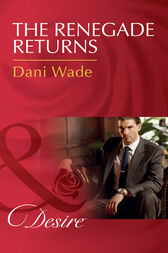 The Renegade Returns (Mills & Boon Desire) (Mill Town Millionaires, Book 3) by Dani Wade
