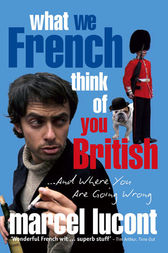 What We French Think of You British by Marcel Lucont