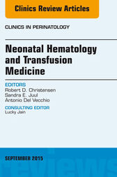 Neonatal Hematology and Transfusion Medicine, An Issue of Clinics in Perinatology, E-Book by Robert D. Christensen