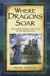 Where Dragons Soar: And Other Animal Folk Tales of the British Isles by Pete Castle