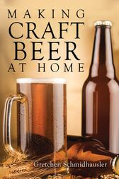 Making Craft Beer at Home by Gretchen Schmidhausler