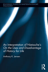 An Interpretation of Nietzsche's On the Uses and Disadvantage of History for Life by Anthony K. Jensen