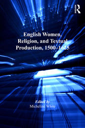 English Women, Religion, and Textual Production, 1500–1625 by Micheline White