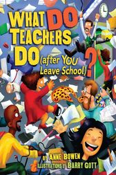What DO Teachers Do (after YOU Leave School)? by Anne Bowen