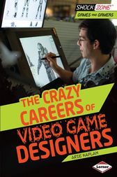 The Crazy Careers of Video Game Designers by Arie Kaplan