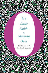 O's Little Guide to Starting Over by The Editors of O Magazine