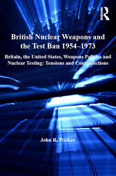 British Nuclear Weapons and the Test Ban 1954–1973 by John R. Walker