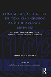 Contact and Conflict in Frankish Greece and the Aegean, 1204-1453 by Nikolaos G. Chrissis