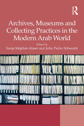 Archives, Museums and Collecting Practices in the Modern Arab World by Sonja Mejcher-Atassi