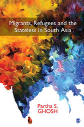 Migrants, Refugees and the Stateless in South Asia by Partha S Ghosh