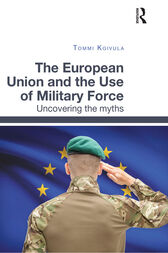 The European Union and the Use of Military Force by Tommi Koivula