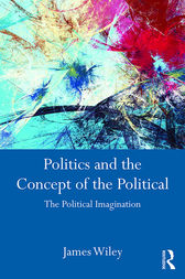 Politics and the Concept of the Political by James Wiley