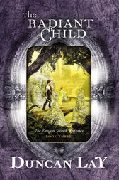 The Radiant Child: The Dragon Sword Histories Bk 3 by Duncan Lay