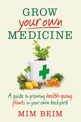 Grow Your Own Medicine: A guide to growing health-giving plants in your own backyard by Mim Beim
