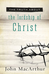 The Truth About Lordship of Christ by John F. MacArthur