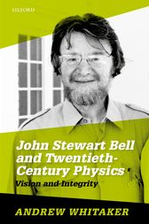 John Stewart Bell and Twentieth-Century Physics by Andrew Whitaker