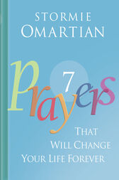 Seven Prayers That Will Change Your Life Forever by Stormie Omartian