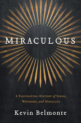 Miraculous: A Fascinating History of Signs, Wonders, and Miracles