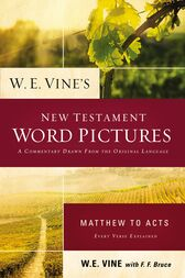 W. E. Vine's New Testament Word Pictures: Matthew to Acts by W. E. Vine