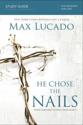 He Chose the Nails Study Guide: What God Did to Win Your Heart
