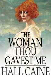The Woman Thou Gavest Me by Hall Caine