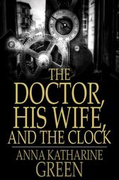 The Doctor, His Wife, and the Clock by Anna Katharine Green