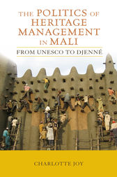 The Politics of Heritage Management in Mali by Charlotte L Joy