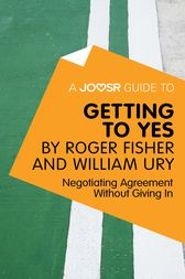 A Joosr Guide to... Getting to Yes by Roger Fisher and William Ury by Joosr