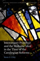 Intercessory Prayer and the Monastic Ideal in the Time of the Carolingian Reforms by Renie S. Choy