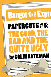 Papercuts 5: The Good, The Bad and the Quite Ugly by Colin Bateman