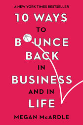 10 Ways to Bounce Back in Business and Life by Megan McArdle