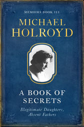 A Book Of Secrets: Illegitimate Daughters, Absent Fathers by Michael Holroyd