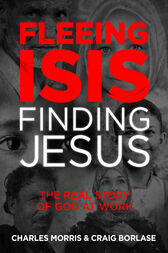Fleeing ISIS, Finding Jesus by Charles Morris