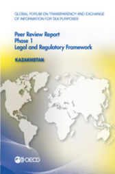 Global Forum on Transparency and Exchange of Information for Tax Purposes: Peer Reviews: Kazakhstan 2015: Phase 1 by OECD Publishing