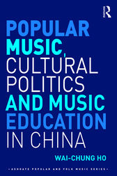 Popular Music, Cultural Politics and Music Education in China by Wai-Chung Ho